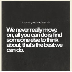 lovequotespics:  We never really move on, all you can do is find someone else to think about, that's the best we can do.  Trueee