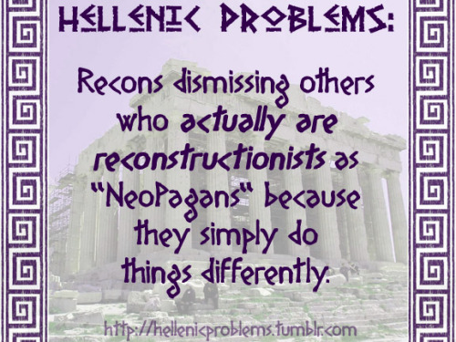 "hellenicproblems:  Hellenic Problems #79: Recons dismissing others who actually are reconstructionists as ""NeoPagans"" because they simply do things differently."