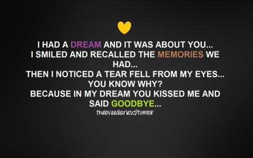 http://theloveediaries.tumblr.com/ I had a dream and it was about you…I smiled and recalled the memories we had…then i noticed a tear fell from my eyes…you know why? Because in my dream you kissed me and said goodbye…
