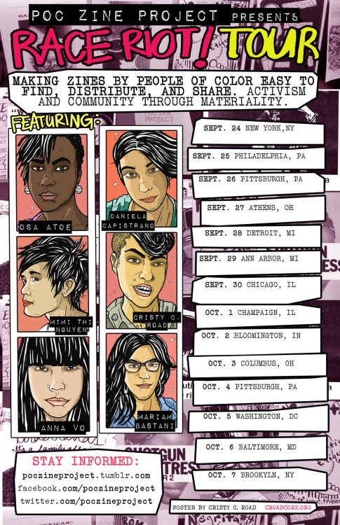 "POC (People of Color) Zine Project 2012 Tour Dates: Sept 24 New York, NY  + music by In School, Matana Roberts 538 Johnson Avenue, Brooklyn, NY ALL AGES!! Start time: 8pm Cover: $5-7 sliding scale (no one turned away for lack of funds!) Facebook invite for Sept 24 Sept 25 Philadelphia, PA Multi-media zine readings by Sonrisa Rodriguez-Harrison (Hair Stories zine) Mimi Nguyen (Race Riot zine), Anna Vo (Fix My Head zine), Cristy Road (Greenzine) & Osa Atoe (Shotgun Seamstress). THE WOODEN SHOE704 SOUTH STREET$5 suggested donation, no one turned away 7PM Facebook invite for Sept 25 Sept 26 Pittsburgh, PA  + Barren Scepter and Alaina Marie  The Mr. Roboto Project 5106 Penn Avenue, Pittsburgh, PA Cover is $6. Show at 7pm. Facebook invite for Sept 26  Sept 27 Athens, OH Ohio University Morton 226  Athens, OH 45701 - located in the East Green, at coordinates I-5 on the campus map. It is marked as #78 on the maphttp://www.ohio.edu/athens/bldgs/mort.html4:00pm-6:00pmALL AGES!! FREE!! ALL WELCOME!!  Facebook invite for Sept 27  Sept 28 Detroit, MI + performers TBA The Trumbullplex4210 TrumbullDetroit, MI 48208 7-11pm Cover: $6  Facebook invite for Sept 28 Sept 29 Ann Arbor, MI (TWO EVENTS IN ONE DAY!) DAYTIME CAMPUS EVENT INFO: University of MichiganKelsey Museum434 South State StreetAnn Arbor MI, 48109SCHEDULE1:10pm - 1:40pm: FOKUS presents for 30 min1:40 - 2:40pm: POC Zine Project panel2:40 - 2:55pm: Q & A2:55 - 3:10pm: break + zine swap3:10pm - 4:00pm: zine workshopALL AGES!! FREE!! ALL WELCOME!!Sponsored by SOFC of Central Student Government and F.O.K.U.S. at University of Michigan  DAYTIME CAMPUS EVENT Facebook invite for Sept 29  — EVENING DIY SHOW INFO: + music by Swimsuit and Trabajabamosat the 3rd Deathstar 613 N Main St Ann Arbor ALL AGES!! Doors at 7 pm, over at 11 pm. Early show! Cover: $3-6 sliding scale, no one will be turned away for lack of funds. EVENING SHOW Facebook invite for Sept 29 Sept 30 Chicago, IL multikulti 1000 N. Milwaukee Ave, Chicago, Illinois + music by: Breathing Light, black romantic punx http://thebreathinglight.tumblr.com/Dj Masisijukelicious dance musik+3 TBA   7pm - 12am ALL AGES! DONATIONS APPRECIATED! Facebook invite for Sept 30 Oct 1    Champaign, IL (TWO EVENTS IN ONE DAY!) DAYTIME CAMPUS EVENT INFO: University of Illinois at Urbana–Champaign Unit One Allen Hall's South Rec Room1005 W. Gregory Dr., MC-050, Urbana, IL 61801 4:00pm-5:30pm ALL AGES!! FREE!! ALL WELCOME!! Sponsored by the Women's Resources Center, Unit One Allen Hall, LGBT Resource Center, DiversityEd, Bruce D. Nesbitt African American Cultural Center, La Casa Cultural Latina, and the Native American House Oct 1 DAYTIME CAMPUS EVENT Facebook invite  — EVENING DIY SHOW INFO: UCIMC (Urbana Champaign Independent Media Center) 202 S. Broadway Avenue Urbana, Illinois 7pm-9:30pm ALL AGES! Oct 1 EVENING DIY SHOW Facebook invite  Oct 2    Bloomington, IN (NOT in IL as previously noted) Rachael's Cafe300 E Third StBloomington, Indiana 47402Cover: FREE! ALL AGES! 7-9pmFeaturing:Xavier Maldonado: local zine writer and wonderful person. Facebook invite for Oct 2 Oct 3    Columbus, OH + music by Nerve Wracking and TBA Skylab Gallery 57 East Gay Street, 5th Floor Columbus, Ohio 8pm ALL AGES!! Facebook invite for Oct 3 Oct 4    Pittsburgh, PA (NOT in Blacksburg, VA as previously noted) UNIVERSITY OF PITTSBURGH 532 ALUMNI HALL4227 5th AVENUEPITTSBURGH, PA 15260http://www.tour.pitt.edu/tour-102.html6pm - 8pmALL AGES!! FREE!! ALL WELCOME!!Made possible by Rebecca Roadman of the Women's Studies Program and Kim Creasap. Facebook invite for Oct 4  Oct 5    Washington, DC St. Stephen & the Incarnation Episcopal Church 1525 Newton Street NW Washington, District of Columbia 20010 + music by Mary Christ and Hand Grenade Jobs 7-10pm ALL AGES!! Facebook invite for Oct 5  Oct 6    Baltimore, MD (TWO EVENTS IN ONE DAY!) DAYTIME CAMPUS EVENT INFO: University of Maryland Women's Studies Multimedia Studio0135 Taliaferro HallCollege Park, MD 20742http://wmst.umd.edu/academics/multimedia-studio  Time: 1-3pm FREE!! ALL AGES!!  DAYTIME EVENT Facebook invite for Oct 6 — EVENING DIY SHOW INFO: + music by: Blood Horseshttp://bloodhorses.bandcamp.com/Secret Secretshttp://www.ehserecords.com/secretsecrets/Mzery Loves Companyhttp://www.mzerylovescompany.com/ + Suprise guests ♥ + POC zine tabling, sales and swap (allies welcome!) Brickhaus2602 Greenmount AveBaltimore, MD 21218http://www.brickhaus.org/ 7-11pm Cover: Sliding scale $5-15 ALL AGES! Bring ID for cash bar EVENINNG SHOW Facebook invite for Oct 6  Oct 7    New York, NY - FINAL TOUR DATE FOR 2012 <3 at Death By Adio 49 S. 2nd St @ Kent Ave, Brooklyn, New York + music by:Aye NakoShady Hawkins 8pm - ??? ALL AGES!!! $5-7 sliding scale Facebook invite for Oct 7 —————————————————— THERE'S STILL TIME TO PARTICIPATE! - want to table with your zines? - want to help us with hosting overnight? Email daniela@dcapmedia.com with your feedback + questions! We're excited!! Be sure to follow poczineproject.tumblr.com and ""Like"" our FB page if you haven't already to get the latest updates as soon as we post them. WAYS YOU CAN HELP NOW 1. If you're from or around any of these cities, contact us and let us know if you're interested in volunteering, have a band and want to perform, want to table, can help out with hosting us overnight, can assist with livetweeting and livestreaming from events, etc. 2. Donate to help us offset the cost of this tour, vehicle rental and gas money. We appreciate every cent. POC Zine Project is 100% a volunteer entity. 3. Reblog this post and share the link with your friends, especially in these cities! TOUR BREAKDOWN - In some cities we're doing a multimedia show in the evenings but in others we're looking to do that PLUS paid speaking events at local universities & ally organizations during the day. If your city is part of the tour and you'd like us to speak at your school, contact us. It's especially helpful if you can point us to a contact at your school. - We want folks to table and to sell/trade poc zines at our shows! We'll have more details about who's participating but for now contact us if you're interested in participating. - Do you write for a print or online publication that would like to share information about the tour and event details as they happen? Contact us for interviews or connect us with your friends who do. We want as many folks as possible to find out about this tour and why we feel POC Zine Project is vital to DIY/punk/zine/activism communities. CLICK HERE FOR PRESS RELEASE ABOUT THE TOUR"