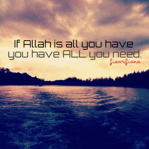 """If Allah is all u have, u have all u need"""