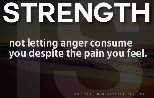 Strength is not letting anger consume you.