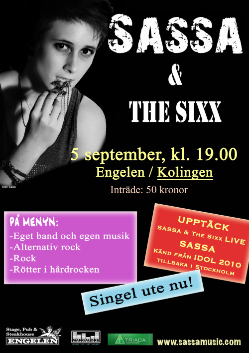 "I'm going to Stockholm for a gig in september! Check out the event on facebook for more information :)  http://www.facebook.com/events/207904162672683/  ""SASSA (known from Swedish Idol 2010 has just released her first single in may 2012. She's now back in Stockholm to present her own, new music along with her band The Sixx. Age limit 18 years! We say thanks to the organizers for the exception they've made as the age limit usually is 23 years at this place. The age limit is back to 23 years after 10pmEntrance 18:00 On stage 19:00 Entry 50 SEK at the door, no pre-emption Discover SASSA & The Sixx LIVE!"