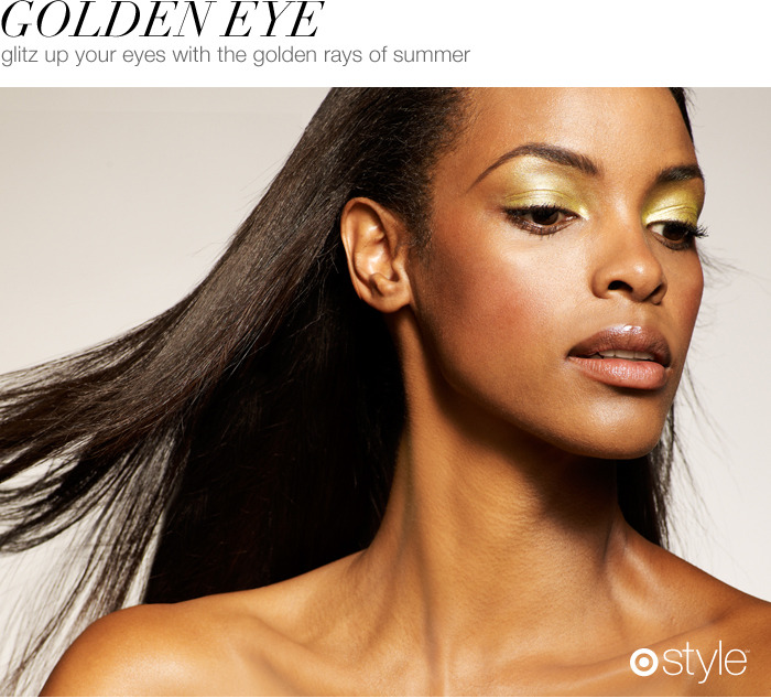 Golden Eye We asked our Target Style make-up expert for her favorite trend of the season. She says glitz up your eyes with the golden rays of summer. own it now: easy does it. go for the gold.
