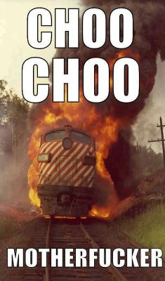 Choo choo motherfucker!
