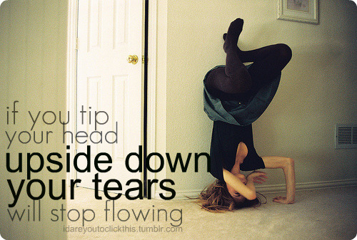 If you tip your head upside down your tears will stop flowing | FOLLOW BEST LOVE QUOTES ON TUMBLR  FOR MORE LOVE QUOTES