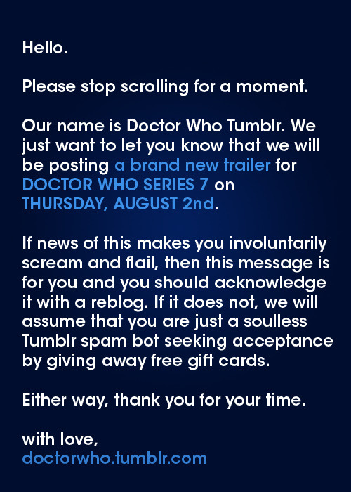 themarysue:  doctorwho:  New Doctor Who Series 7 Trailer to be posted this Thursday, August 2nd!!!  BLEEP BOOP. WE ARE A DOCTOR WHO REBLOGGING ROBOT.  TO READ IS TO OBEY