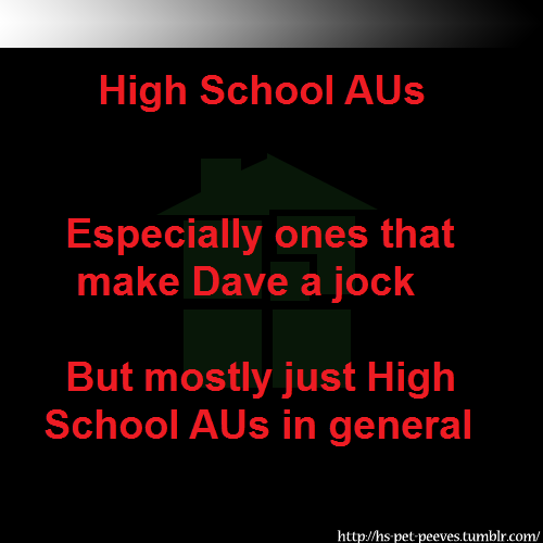 "hs-pet-peeves:  1) Just because jocks are supposed to be ""cool"" and Dave is ""cool"" does not make Dave a jock. He does not know how to sports, this is canon. 2) There is so much interesting shit you can write about why do you want to write about high school??? ….Actually, is there an everyfandomever-pet-peeves blog or something? jarofcoins    High School/Normal AUs are actually significantly less obnoxious for Homestuck than for most fandoms, because part of the draw of Homestuck is the characters themselves and their interactions and relationships. Transplanting them to a more normal/age appropriate setting to focus exclusively upon the characters and their various relationships and dynamics is by itself not a bad idea.  Although that being said, just because it's not an inherently bad idea doesn't magically mean that all of the idiots who fuck it all up in other fandoms won't do it here as well."
