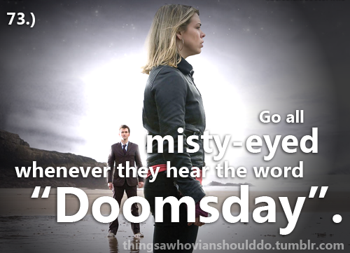 "Things a Whovian should do: Get misty-eyed whenever they see the word ""Doomsday"". Submitted by: notgingergallifreyan."