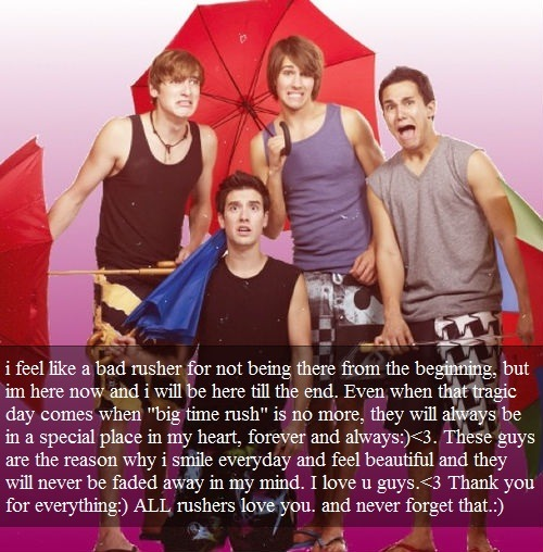 """i feel like a bad rusher for not being there from the beginning, but im here now and i will be here till the end. Even when that tragic day comes when ""big time rush"" is no more, they will always be in a special place in my heart, forever and always:)<3. These guys are the reason why i smile everyday and feel beautiful and they will never be faded away in my mind. I love u guys.<3 Thank you for everything:) ALL rushers love you. and never forget that.:)"""