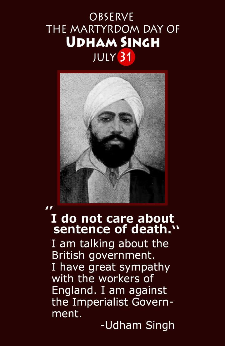 "fuckyeahmarxismleninism:  July 31, 1940 - Comrade Udham Singh, revolutionary Indian independence fighter, is put to death in London by British Colonialism. ""On the 31st July, 1940, Udham Singh was hanged at Pentonville jail, London. On the 4th of June in the same year he had been arraigned before Mr. Justice Atkinson at the Central Criminal Court, the Old Bailey. Udham Singh was charged with the murder of Sir Michael O'Dwyer, the former Lieutenant-Governor of the Punjab who had approved of the action of Brigadier-General R.E.H. Dyer at Jallianwala Bagh, Amritsar on April 13, 1919, which had resulted in the massacre of hundreds of men, women and children and left over 1,000 wounded during the course of a peaceful political meeting. The assassination of O'Dwyer took place at the Caxton Hall, Westminster. The trial of Udham Singh lasted for two days, he was found guilty and was given the death sentence. On the 15th July, 1940, the Court of Criminal Appeal heard and dismissed the appeal of Udham Singh against the death sentence. ""Prior to passing the sentence Mr. Justice Atkinson asked Udham Singh whether he had anything to say. Replying in the affirmative he began to read from prepared notes. The judge repeatedly interrupted Udham Singh and ordered the press not to report the statement. Both in Britain and India the government made strenuous efforts to ensure that the minimum publicity was given to the trial. Reuters were approached for this purpose. ""The father of Udham Singh, Tehl Singh, was born into a poor peasant family and worked as a Railway Gate Keeper at the railway level crossing at Village Uppali. Udham Singh was born on 28th December, 1899 at Sanam, Sangrur District, Punjab. After the death of his father Udham Singh was brought up in a Sikh orphanage in Amritsar. The massacre at Jallianwala Bagh in 1919 was deeply engraved in the mind of the future martyr. At the age of 16 years Udham Singh defied the curfew and was wounded in the course of retrieving the body of the husband of one Rattan Devi in the aftermath of the slaughter. Subsequently Udham Singh travelled abroad in Africa, the United States and Europe. Over the years he met Lala Lajpat Rai, Kishen Singh and Bhagat Singh, whom he considered his guru and 'his best friend'. In 1927 Udham Singh was arrested in Amritsar under the Arms Act. The impact of the Russian revolution on him is indicated by the fact that amongst the revolutionary tracts found by the raiding party was Rusi Ghaddar Gian Samachar. After serving his sentence and visiting his home town, Udham Singh resumed, his travels abroad. If it was the Jallianwala Bagh massacre which provided the turning point of his life which led him to avenge the dead, it was Bhagat Singh who provided him with the inspiration to pursue the path of revolutionary struggle."" Read Udham Singh's Last Words"