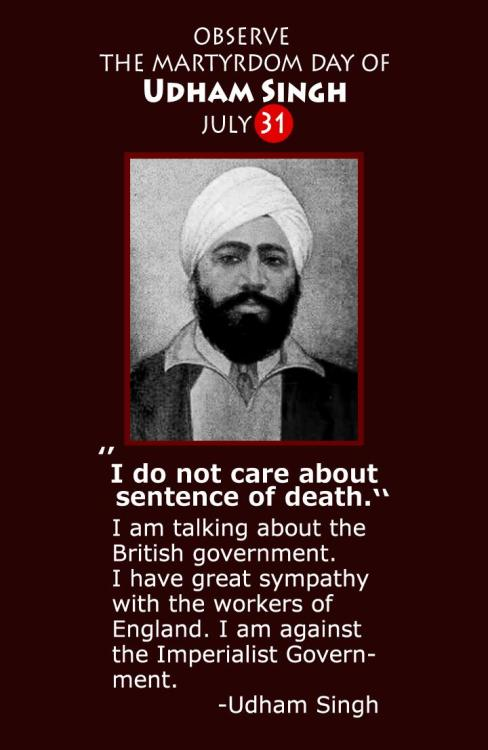 "July 31, 1940 - Comrade Udham Singh, revolutionary Indian independence fighter, is put to death in London by British Colonialism. ""On the 31st July, 1940, Udham Singh was hanged at Pentonville jail, London. On the 4th of June in the same year he had been arraigned before Mr. Justice Atkinson at the Central Criminal Court, the Old Bailey. Udham Singh was charged with the murder of Sir Michael O'Dwyer, the former Lieutenant-Governor of the Punjab who had approved of the action of Brigadier-General R.E.H. Dyer at Jallianwala Bagh, Amritsar on April 13, 1919, which had resulted in the massacre of hundreds of men, women and children and left over 1,000 wounded during the course of a peaceful political meeting. The assassination of O'Dwyer took place at the Caxton Hall, Westminster. The trial of Udham Singh lasted for two days, he was found guilty and was given the death sentence. On the 15th July, 1940, the Court of Criminal Appeal heard and dismissed the appeal of Udham Singh against the death sentence. ""Prior to passing the sentence Mr. Justice Atkinson asked Udham Singh whether he had anything to say. Replying in the affirmative he began to read from prepared notes. The judge repeatedly interrupted Udham Singh and ordered the press not to report the statement. Both in Britain and India the government made strenuous efforts to ensure that the minimum publicity was given to the trial. Reuters were approached for this purpose. ""The father of Udham Singh, Tehl Singh, was born into a poor peasant family and worked as a Railway Gate Keeper at the railway level crossing at Village Uppali. Udham Singh was born on 28th December, 1899 at Sanam, Sangrur District, Punjab. After the death of his father Udham Singh was brought up in a Sikh orphanage in Amritsar. The massacre at Jallianwala Bagh in 1919 was deeply engraved in the mind of the future martyr. At the age of 16 years Udham Singh defied the curfew and was wounded in the course of retrieving the body of the husband of one Rattan Devi in the aftermath of the slaughter. Subsequently Udham Singh travelled abroad in Africa, the United States and Europe. Over the years he met Lala Lajpat Rai, Kishen Singh and Bhagat Singh, whom he considered his guru and 'his best friend'. In 1927 Udham Singh was arrested in Amritsar under the Arms Act. The impact of the Russian revolution on him is indicated by the fact that amongst the revolutionary tracts found by the raiding party was Rusi Ghaddar Gian Samachar. After serving his sentence and visiting his home town, Udham Singh resumed, his travels abroad. If it was the Jallianwala Bagh massacre which provided the turning point of his life which led him to avenge the dead, it was Bhagat Singh who provided him with the inspiration to pursue the path of revolutionary struggle."" Read Udham Singh's Last Words"
