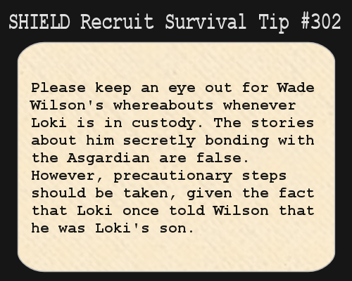 shieldrecruitsurvivaltips:  S.H.I.E.L.D. Recruit Survival Tip #302:Please keep an eye out for Wade Wilson's whereabouts whenever Loki is in custody. The stories about him secretly bonding with the Asgardian are false. However, precautionary steps should be taken, given the fact that Loki once told Wilson that he was Loki's son. [Submitted by ghostinthemask]