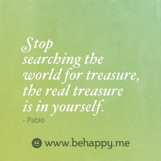 Stop searching the world for treasure, the real treasure is in yourself.respect