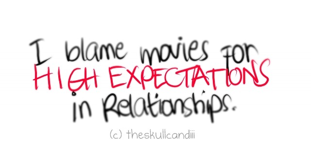 theskullcandiii:  I blame movies for my high expectations in relationships .