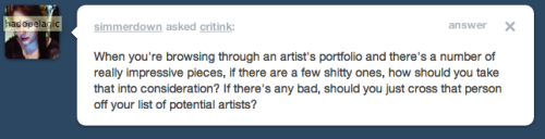 I probably won't consider that artist. When everyone starts out they have shitty pieces, except for maybe like Seth Wood who, legend has it, was given a tattoo machine forged from molten rock by Zues himself. But even so—why are they putting shitty pieces in their portfolio? Do they really think they look good? Their portfolio should be their best work ever. I'm not sold on the idea of this at all. Also, I've seen instances where shit artists were taking other people's work and putting it in their portfolio to make themselves look good. Not to really freak you guys out or anything, but if some pieces are total scratch and some are really mint, then you might have probable cause to second guess that artist.
