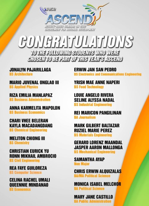 UP ARISE is proud to announce the list of promising student-leaders accepted to be part of ASCEND 2012! Congratulations and good luck! ASCEND is a leadership immersion program with seminars and workshops geared towards producing quality principled leaders for the nation. Now on its second year, ASCEND is a university-wide event which caters to students coming from different colleges in UP Diliman. The whole program will run for one semester.For more updates on ASCEND 2012, visit http://www.facebook.com/ascend2012. ASCEND 2012 is an initiative of UP Alliance for Responsive Involvement and Student Empowerment (ARISE), a leadership socio-civic organization based in the UP College of Engineering.