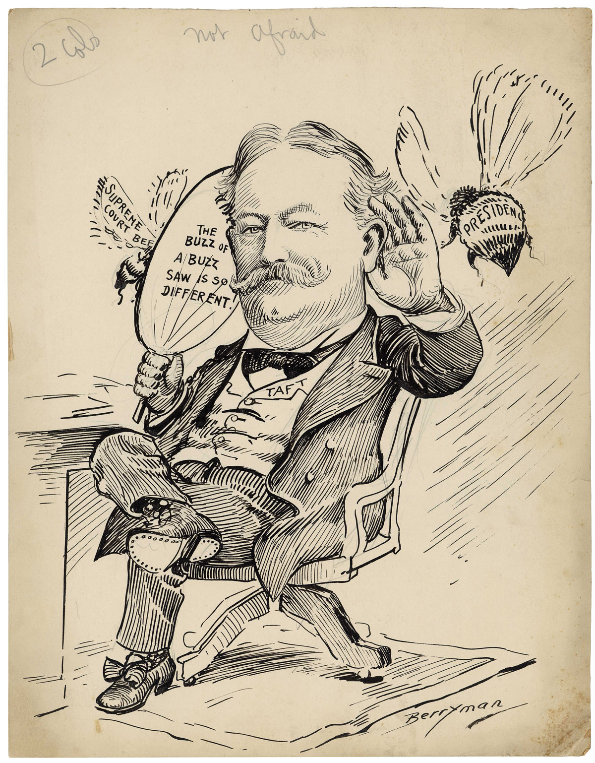 "This political cartoon by Clifford K. Berryman depicts William Howard Taft being enticed to run for the Presidency. While serving as Secretary of War, Taft had told President Theodore Roosevelt that his highest ambition was to serve as Chief Justice of the U.S. Supreme Court, but Roosevelt wanted him to run in the 1908 election as his successor. With Roosevelt's encouragement, Taft began to consider running. In this cartoon Taft blocks the buzz of a potential Supreme Court nomination to better hear the enticing buzz of the Presidential bee. Berryman speculates that Taft may be succumbing to Roosevelt's wishes and is ""not afraid"" of running for President. Not Afraid by Clifford K. Berryman, 8/9/1905, U.S. Senate Collection (ARC 1693338)"