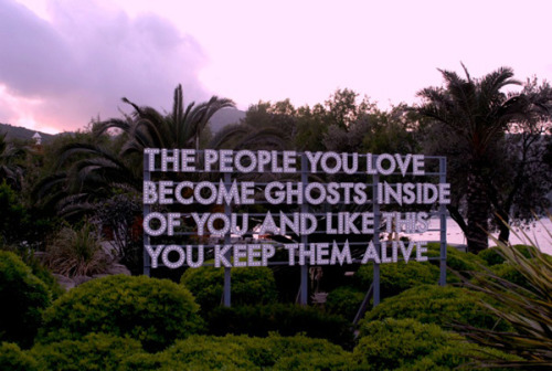 the people you love become ghosts inside of you and like this you keep them alive