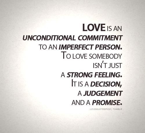 lovequotespics:  Love is an unconditional commitment to an imperfect person. To love somebody isn't just a strong feeling. It is a decision, a judgement and a promise.