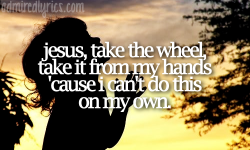 admiredlyrics:  Jesus, Take the Wheel - Carrie Underwood