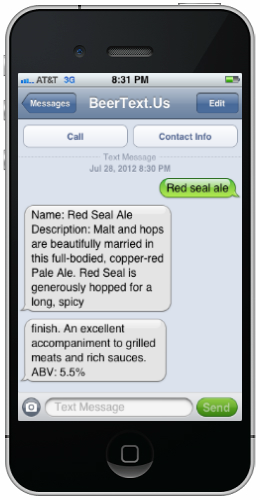 thenextweb:  (via BeerText has the 411 on your beer)  The best part about this is how and why it was created:  What's neat about BeerText, aside from the obvious, is that it was built during the Syracuse Student Sandbox Twilio Hackathon. It's always great to see students building neat apps at university-powered events. As TNW noted in April:  [I]f you are looking to make an impact, look at your local schools. No, you won't get the biggest marketing return, but it will make a difference, and a real one. We need to keep our eyes on the next generation of developers.  Events such as this are inexpensive, but effectual. And now we all get to learn more about beer. Everyone wins.