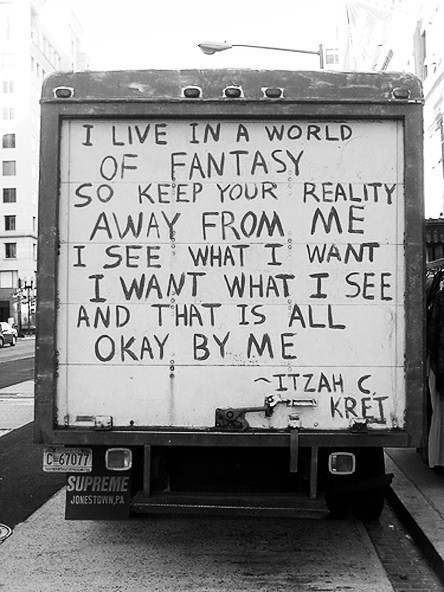 """I live in a world of fantasy, so keep your reality away from me. I see what I want, I want what I see and that is all okay with me."" Itzah C. Kret"