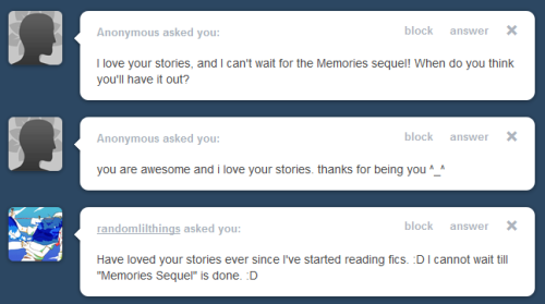Late replies are late, sorry. :]    - First anon: thank you! And uh, Memories sequel is already started, but I'm not posting any of it until I've finished The Roronoa Fruit. I can't have that many multi-chapter works going at once. I'll probably die. So, long answer short: probably a few months.    - Second anon: Wow! Thank you so much! You're so sweet! (ノ◥▶◀◤)ノ*:・゚✧    - And, randomlilthings thank you. I'm super happy to hear that you love my stories. I really am trying to get stuff finished right now so I can start posting the sequel, but it will probably be a while. ヽ( ´¬`)ノ*flails* BUT! I have a few more recollections to post too. There's awkward morning after first-time-in-the-dojo/gym sex coming next so watch for that! <3 <3