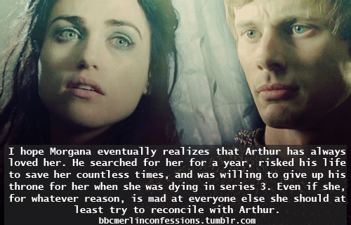 I hope Morgana eventually realizes that Arthur has always loved her. He searched for her for a year, risked his life to save her countless times, and was willing to give up his throne for her when she was dying in series 3. Even if she, for whatever reason, is mad at everyone else she should at least try to reconcile with Arthur.