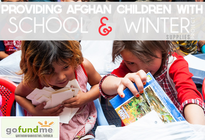 Funds for Afghan children School & winter supplies.  Please donate for Afghan children in need. Afghanistan's population of 31 million consist of more than 50% of children under the age of 15. For almost 30 years Afghan children have been affected by conflict. Only half of children are in school today, many work in the streets or in fields and homes to support their families. Children in Afghanistan face one of the worst chances of survival of anywhere in the world. Most of the families are displaced to more safer places because of the war in their regions, so they live in tents which can not keep them warm in winters resulting in family members dieing in, specially the young children and the elderly. One in four children dies before their fifth birthday, most of them from preventable diseases and malnutrition. Me and my team travel to Afghanistan every year for 3 to 4 months. I will personally make sure your donations reach the children of Afghanistan in form of Winter clothing from blankets to coats and shoes to keep them warm. As simple this might seam to you, The lack of these simple things such as blankets and coats or shoes are often the cause of death for more than 20 afghan children annually. The donations will also be used to provide them with school supplies to help give chances of better education to afghan children. Most of the schools are free, Afghan children thus have a chance to go to school but a lot of Afghan children come from poor families, barely able to put food on the table 2 times a day. Buying school supplies is therefore not considered necessity as they cant even provide proper food for their children. The lack of Books, pens, bags and notebooks causes discouragement even if the education was free. Providing these to the Afghan children will help children study better with more enthusiasm and therefore be more successful. These young children are the future of this country. You can help build it even if you are far away.  There is an afghan proverb that says, drop and drops forms a river. The goal is to collect 5000$ to cover more than one city from Ghazni to Qarabagh so on. Basic School and Winter necessities will be bought and distributed to Children only. School supplies include >- Back packs and pencil box to keep their books and notebooks and stationery in.- Necessary pen, pencils and colors, rubbers, sharpeners etc.- BooksWinter supplies include >- Sweaters jackets- Shoes for girls and boys- Socks and hand warmers- BlanketsEven if you help just one child that is a great accomplishment. So please click through the picture to donate, or click this link. Share and spread the news in your tumblrs, facebooks, twitters. This is also a form of help by letting people know about this.