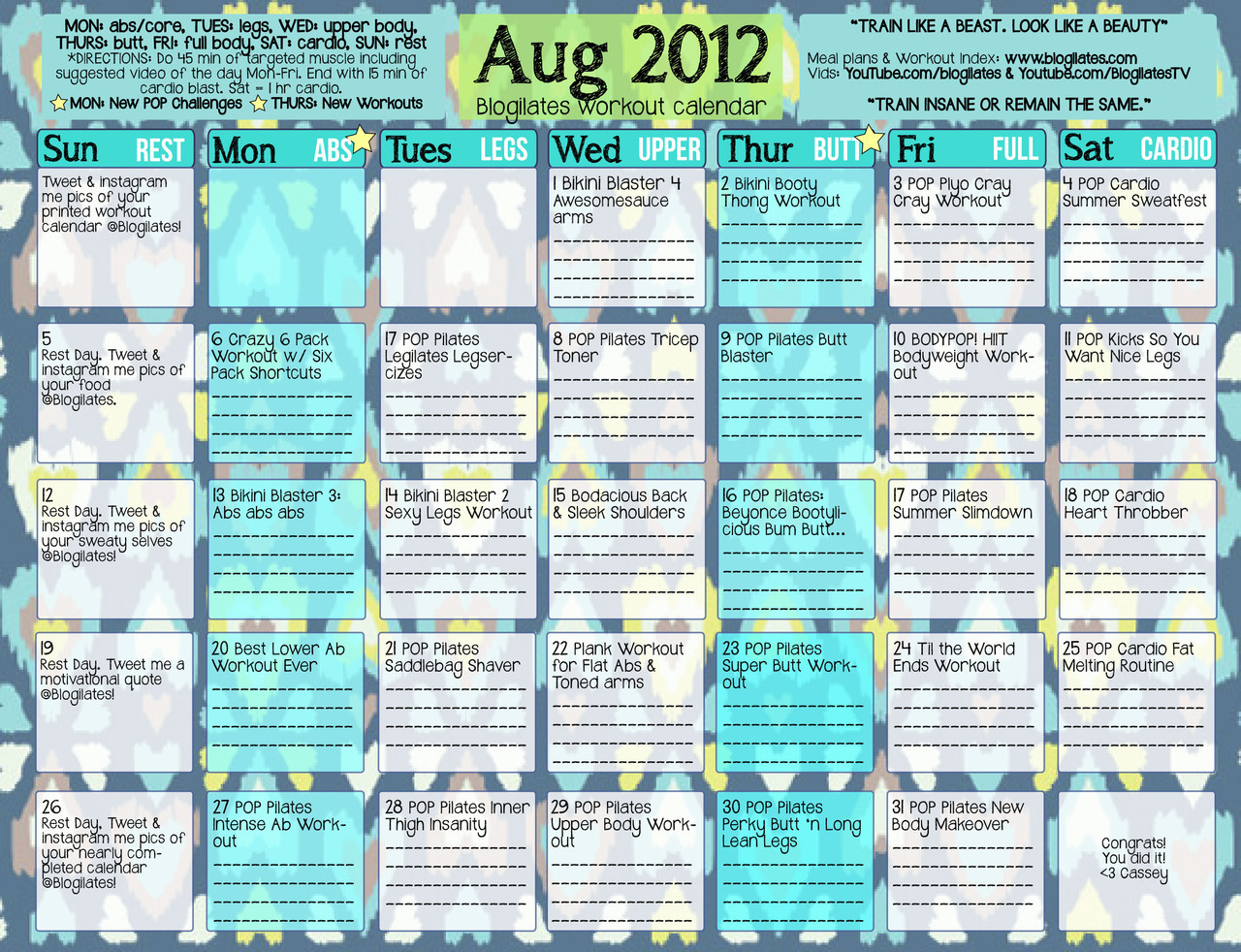 Hey POPsters. Here is the August 2012 workout calendar. Please print this, fill it out, and hang on your wall. The challenge this month is to do every single video I suggested on your workout days. Check the instructions in the top left hand corner for how much cardio to do etc on certain days. Good luck! Have fun! Here's to an AWESOME AUGUST ahead of us!!! <3 Cassey ps - sign up for my newsletter to ensure you get updates on new videos and new challenges. click here.