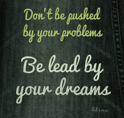 Don't be pushed by your problems. Be lead by your dreams. - Ralph Waldo Emerson