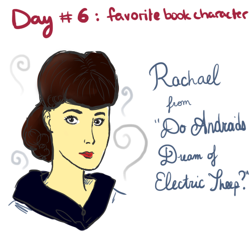 "Day 6 - Your favorite book character  Okay, I'm gonna be honest, I have a lot of characters from books that I like, or even love.  I also am not gonna hide the fact that Blade Runner is my favorite movie, and that the character called Rachael is amazing.  I read the book ""Do Androids Dream Of Electric Sheep"", which the movie is loosely based off of, and Rachael remains one of my favorite characters. Now, I know my drawing of her is crappy, and even though the Challenge says ""not from a movie"", this representation of her is just too perfect. Rachael is an android.  She looks like a perfect human being, but she lacks empathy, which is one of the sole characteristics of a human. She has had false memories implanted in her core to make her think that she is in fact a human… but later in the story we find out that she in fact knows that she's an android, and she uses her capacities to protect her kind.  Also in the book she is presented with an owl, which is my favorite animal, so w00t."