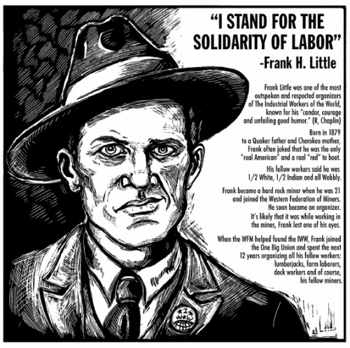 Today in labor history, August 1, 1917:  Labor organizer and IWW leader Frank Little is dragged from his hotel room in Butte, Montana, by masked men and lynched, hung from a railroad trestle.  Little had been active in helping to organize a miners' strike against the Anaconda Copper Company.  Pinkerton agents were suspected of murdering Little, but his killers were never brought to justice.