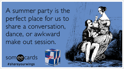 A summer party is the perfect place for us to share a conversation, dance, or awkward make out session.Via someecards
