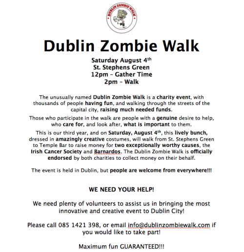 Dublin Zombie Walk Saturday August 4th, St. Stephens Green, Dublin 2 12pm – Gather Time; 2pm – Walk The unusually named Dublin Zombie Walk is a charity event, with thousands of people having fun, and walking through the streets of the capital city, raising much needed funds. Those who participate in the walk are people with a genuine desire to help, who care for, and look after, what is important to them. This is our third year, and on Saturday, August 4th, this lively bunch, dressed in amazingly creative costumes, will walk from St. Stephens Green to Temple Bar to raise money for two exceptionally worthy causes, the Irish Cancer Society and Barnardos. The Dublin Zombie Walk is officially endorsed by both charities to collect money on their behalf. The event is held in Dublin, but people are welcome from everywhere!!! WE NEED YOUR HELP! We need plenty of volunteers to assist us in bringing the most innovative and creative event to Dublin City! Please call 085 1421 398, or email info@dublinzombiewalk.com if you would like to take part! Maximum fun GUARANTEED!!! To start fundraising, or to make a donation, simply go to www.idonate.com/dublinzombiewalk. All assistance makes a difference!