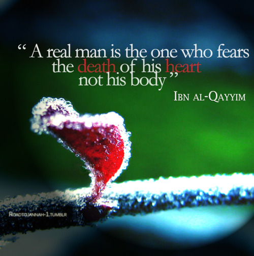 """A real man is the one who fears the death of his heart, not his body."" Ibn al-Qayyim"