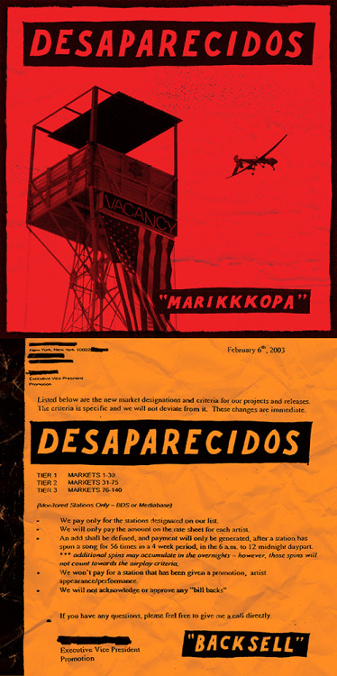 "Just got done with the design for the new Desaparecidos double A-side 7""! Digital tracks will be going up for sale at midnight on August 2nd at www.desaparecidosband.com, and the limited edition 7"" will be up for pre-order soon. There are links on their site to hear streams of both tracks at Huffington Post and Alternative Press. Not sure how long those will be up though.""Marikkkopa"" is about Sheriff Joe Arpaio in Maricopa County, AZ. The artwork shows the guard tower at Arpaio's ""tent city"" jail. It has an American flag hanging off it, along with a pink neon ""vacancy"" sign. I threw a Homeland Security unmanned drone in there, because that's where we're heading as a country. Ominous times…""Backsell"" is about major labels, radio payola, A&R, and money in the music industry in general. Backselling a track is when a radio DJ announces the name of the artist and song he just played. There's a lot of commentary in here about many aspects of the major label music industry. The artwork is an actual email from a major label, part of evidence used in the criminal case of labels paying radio stations for airplay. This is totally illegal, but was happening egregiously all over the place until Elliott Spitzer investigated the practice, and some huge labels got in deep shit. The snippets of audio from music industry people are actual bits of voicemails from those people left on Conor's phone, which I thought was hilarious.I think both are great tracks, and it's hard to believe 10 years went by since the last time they were writing together. Very excited to see what else is coming!"