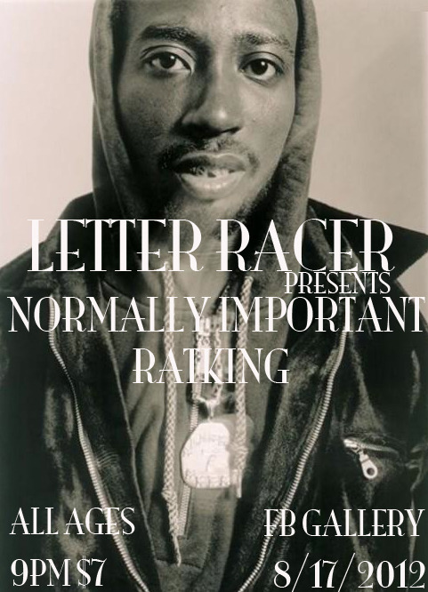 LETTER RACER PRESENTS: NORMALLY IMPORTANT & RATKING AUGUST 17TH 2012 FB GALLERY ALL AGES  9PM / $7
