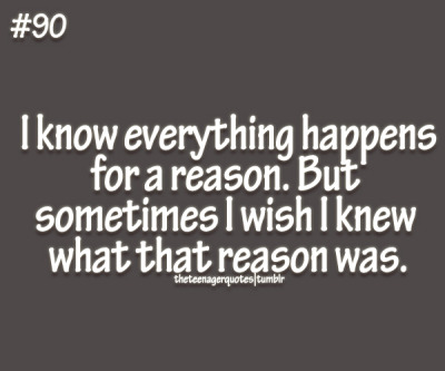 everything happens for a reason, I just wish I know the reason Follow us for more teenager quotes