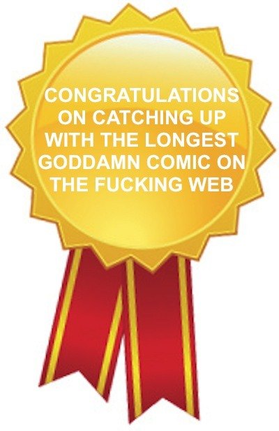 I think anybody who finished homestuck so far should get this award because THAT TOOK ME A LONG ASS TIME TO FINISH THAT GODDAMN COMIC, JESUS CHRIST.