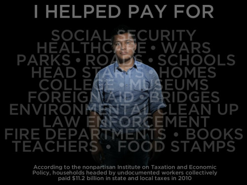 art-is-the-word:  pag-asaharibon:  My Taxes Are Documented. I Am Not.  Undocumented American workers paid $11.2 billion in taxes in 2010 — putting money INTO systems like health care, Social Security, and education, not taking it out. Attacks on American immigrants have claimed the opposite. Ironically, the U.S. Customs and Border Protection annual budget is $3.5 billion — an amount covered by undocumented Americans three times over. Share this with someone who doesn't see the value that new Americans bring to our communities every day through their work and through their paychecks.  ORIGINAL: This original Upworthy graphic by JD Reeves is based on data reported by Time magazine.  YES YES YES LETS JUST KEEP REBLOGING TILL PEOPLE GET IT THROUGH THEIR THICK STUPID SKULLS