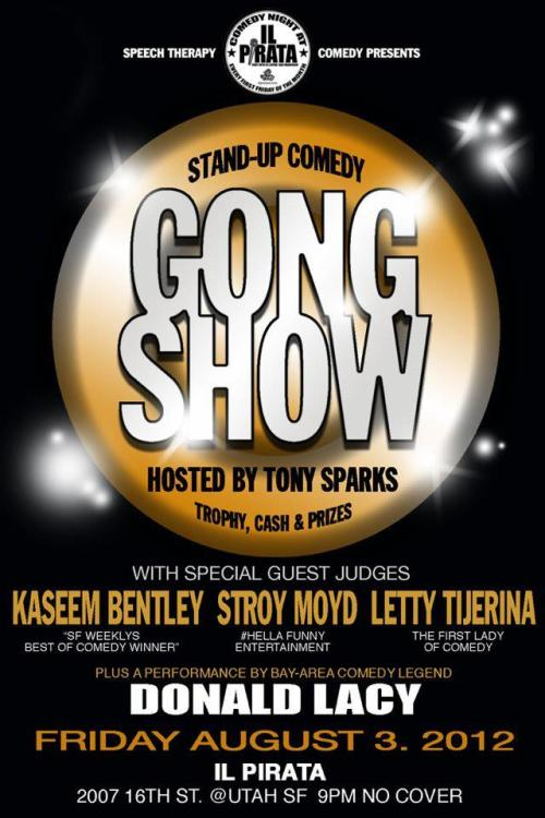 8/3. The Gong Show (Comedy Competition) @ iL Pirata. 2007 16th St. SF. 9pm. Free. Judges: Kaseem Bentley, Stroy Moyd, Letty Tijerina. Special Guest: Donald Lacy. Presented by Speech Therapy.   Stand-Up comedians try to complete a 5 minute set in front of a panel of distinguished judges/veteran comedians for trophy, some cash & prizes. w/ host Tony Sparks + a special guest performance by DONALD LACY (BET's Comic View & KPOO radio personality) FREE !