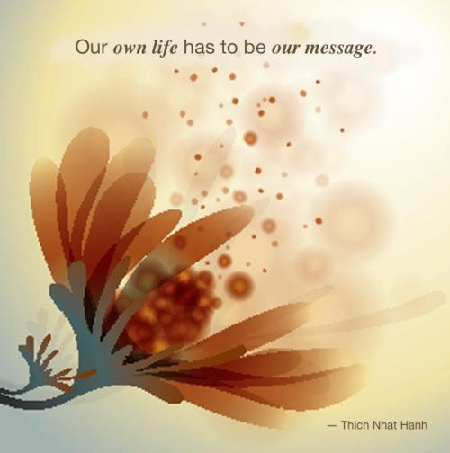 "jheneaiko:  "" our own life has to be our message "" - Thich Nhat Hanh"