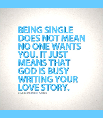 Being single does not mean no one wants you. It just means that God is busy writing your love story.