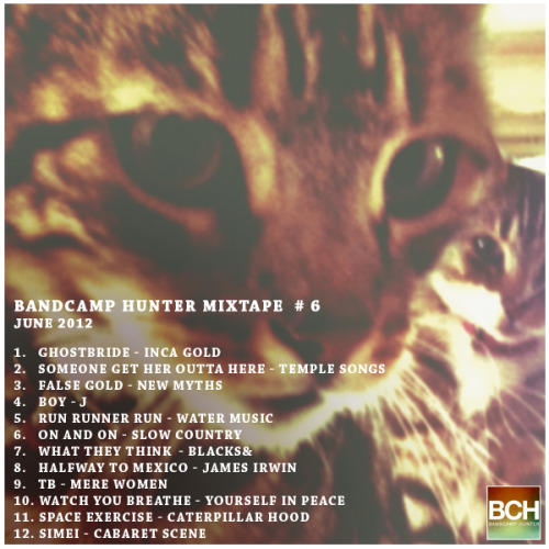 Bandcamp Hunter Mixtape #6 - June 2012 Click here to download the entire mixtape as a zip (114.9 MB) 1.   Ghostbride - Inca Gold 2.   Someone Get Her Outta Here - Temple Songs 3.   False Gold - New Myths 4.   Boy - J  5.   Run Runner Run - Water Music  6.   On and On - Slow Country  7.   What They Think - Blacks& 8.   Halfway To Mexico - James Irwin 9.   TB - Mere Women 10. Watch You Breathe - Yourself In Peace 11. Space Exercise - Caterpillar Hood 12. Simei - Cabaret Scene
