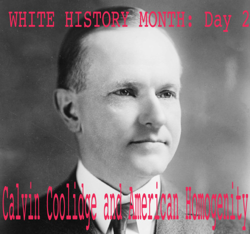 "youngbadmanbrown:  White History Month, Day 2: Calvin Coolidge and American Homogenity:  On May 26, 1924, Calvin Coolidge signed into law the Immigration Act of 1924, a United States federal law that limited the annual number of immigrants who could be admitted from any country to 2% of the number of people from that country who were already living in the United States in 1890, down from the 3% cap set by the Immigration Restriction Act of 1921, according to the Census of 1890.  The law was aimed at further restricting the Southern and Eastern Europeans, mainly Jews fleeing persecution in Poland and Russia, who were immigrating in large numbers starting in the 1890s, as well as prohibiting the immigration of Middle Easterners, East Asians and Asian Indians. According to the U.S. Department of State Office of the Historian, ""In all its parts, the most basic purpose of the 1924 Immigration Act was to preserve the ideal of American homogeneity."" Congressional opposition was minimal.  The 1924 Act also established the ""consular control system"" of immigration, which divided responsibility for immigration between the State Department and the Immigration and Naturalization Service. It mandated that no alien should be allowed to enter the United States without a valid immigration visa issued by an American consular officer abroad. It provided that no alien ineligible to become a citizen could be admitted to the United States as an immigrant. This was aimed primarily at Japanese and Chinese aliens.  Congressman Albert Johnson and Senator David Reedwere the two main architects. In the wake of intense lobbying, the Act passed with strong congressional support.  Proponents of the Act sought to establish a distinct American identity by favoring native-born Americans over Southern and Eastern Europeans in order to ""maintain the racial preponderance of the basic strain on our people and thereby to stabilize the ethnic composition of the population"". Reed told the Senate that earlier legislation ""disregards entirely those of us who are interested in keeping American stock up to the highest standard – that is, the people who were born here"" Some of the law's strongest supporters were influenced by Madison Grant and his 1916 book, The Passing of the Great Race. Grant was a eugenicist and an advocate of the racial hygiene theory. His data purported to show the superiority of the founding Northern European races. Most proponents of the law were rather concerned with upholding an ethnic status quo and avoiding competition with foreign workers. The Act barred specific origins from the Asia–Pacific Triangle, which included Japan, China, the Philippines (then under U.S. control), Siam (Thailand), French Indochina (Laos, Vietnam, and Cambodia), Singapore (then a British colony), Korea, Dutch East Indies (Indonesia), Burma, India, Ceylon (Sri Lanka) and Malaya (mainland part of Malaysia). Based on the Naturalization Act of 1790, these immigrants, being non-white, were not eligible for naturalization, and the Act forbade further immigration of any persons ineligible to be naturalized. The Act set no limits on immigration from the Latin American countries Source"