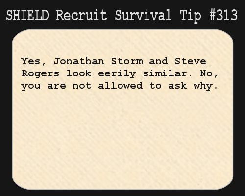 shieldrecruitsurvivaltips:  S.H.I.E.L.D. Recruit Survival Tip #313:Yes, Jonathan Storm and Steve Rogers look eerily similar. No, you are not allowed to ask why. [Submitted by cleareyesfullheartscantlosee]  GORRAMIT I HATE THIS PART OF IT! CHRIS EVANS SHOULD NOT HAVE PLAYED BOTH!