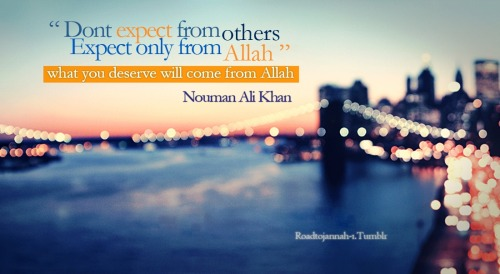 Don't expect from others , expect only from Allah what you deserve will come from Allah ~ Nouman Ali Khan