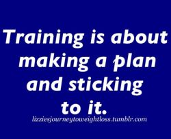 lizziesjourneytoweightloss:  Training is about making a plan and sticking to it.